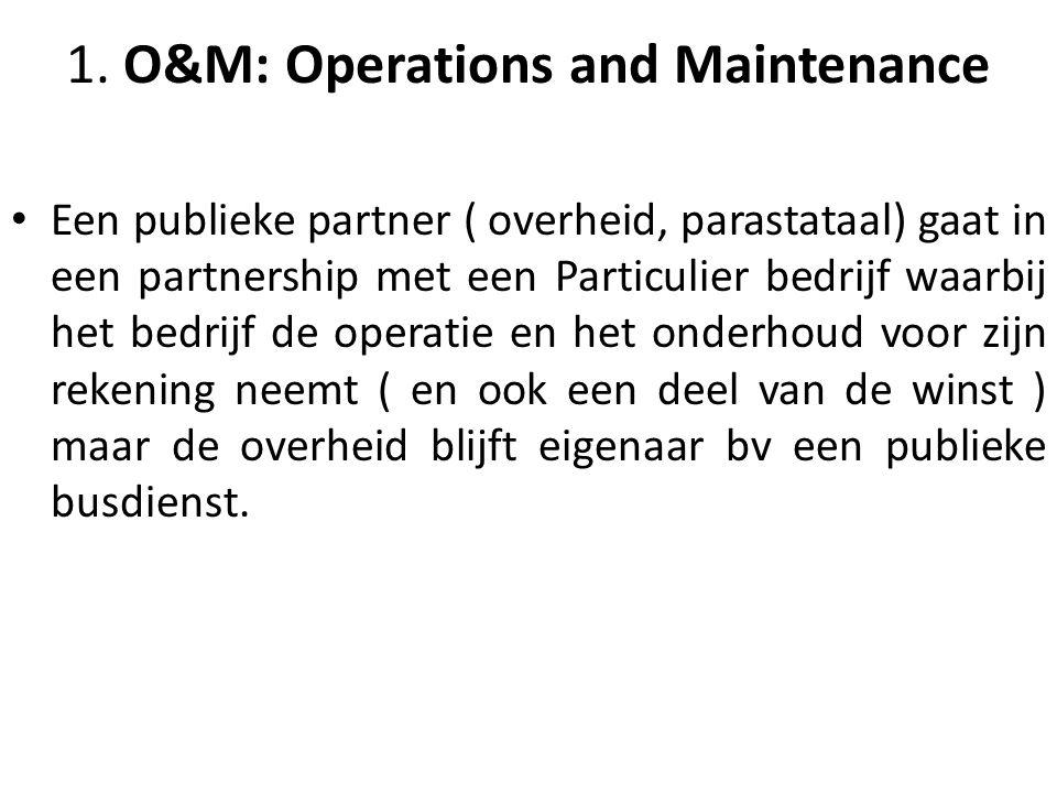 1. O&M: Operations and Maintenance Een publieke partner ( overheid, parastataal) gaat in een partnership met een Particulier bedrijf waarbij het bedri