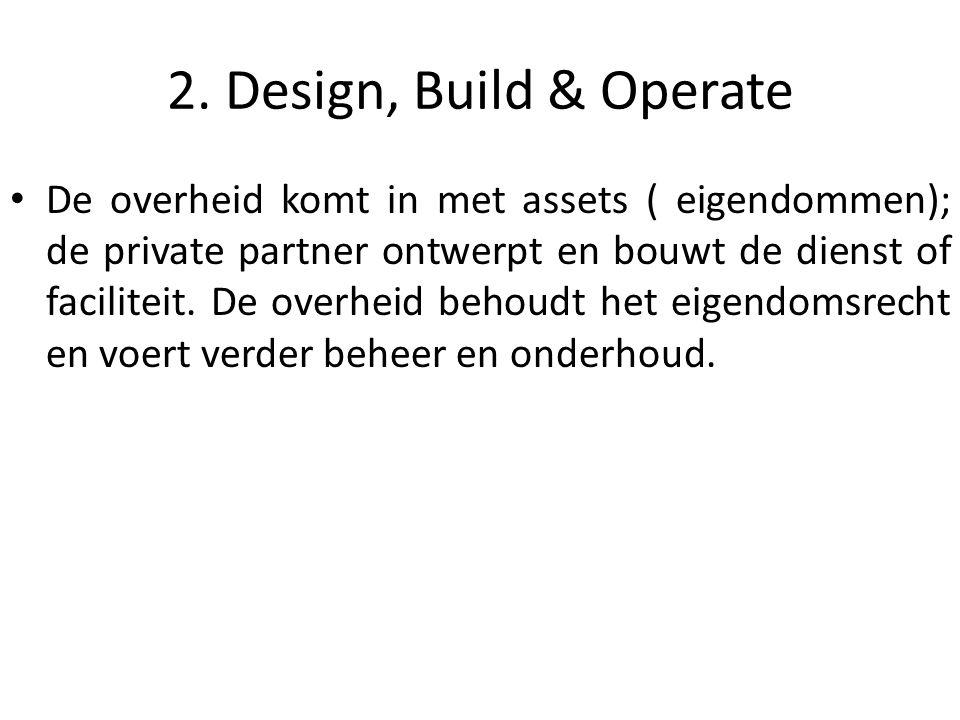 2. Design, Build & Operate De overheid komt in met assets ( eigendommen); de private partner ontwerpt en bouwt de dienst of faciliteit. De overheid be