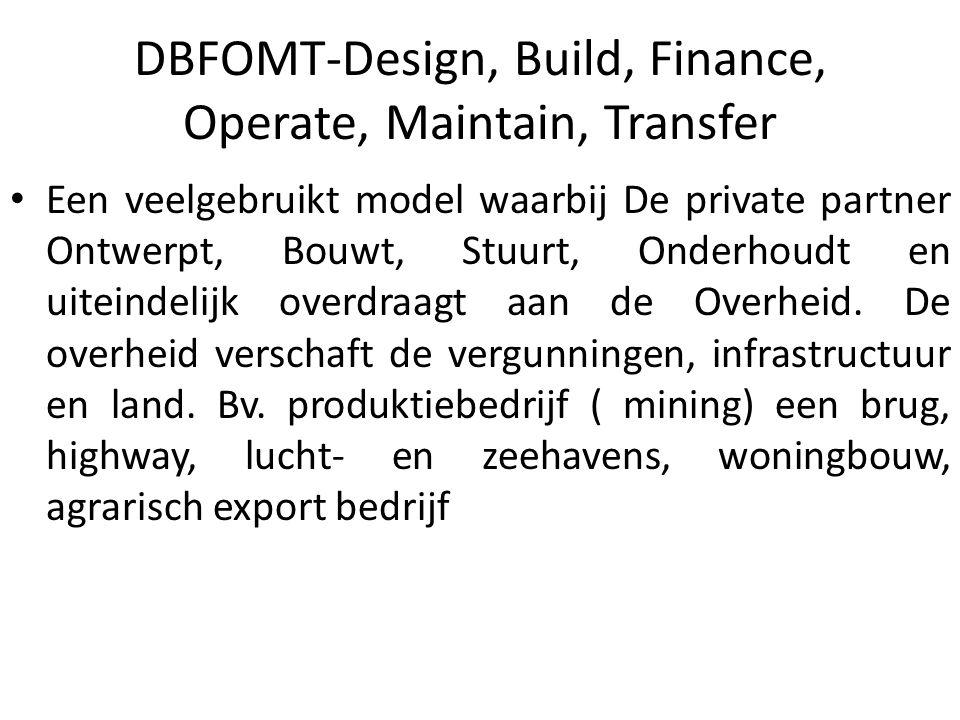 DBFOMT-Design, Build, Finance, Operate, Maintain, Transfer Een veelgebruikt model waarbij De private partner Ontwerpt, Bouwt, Stuurt, Onderhoudt en uiteindelijk overdraagt aan de Overheid.