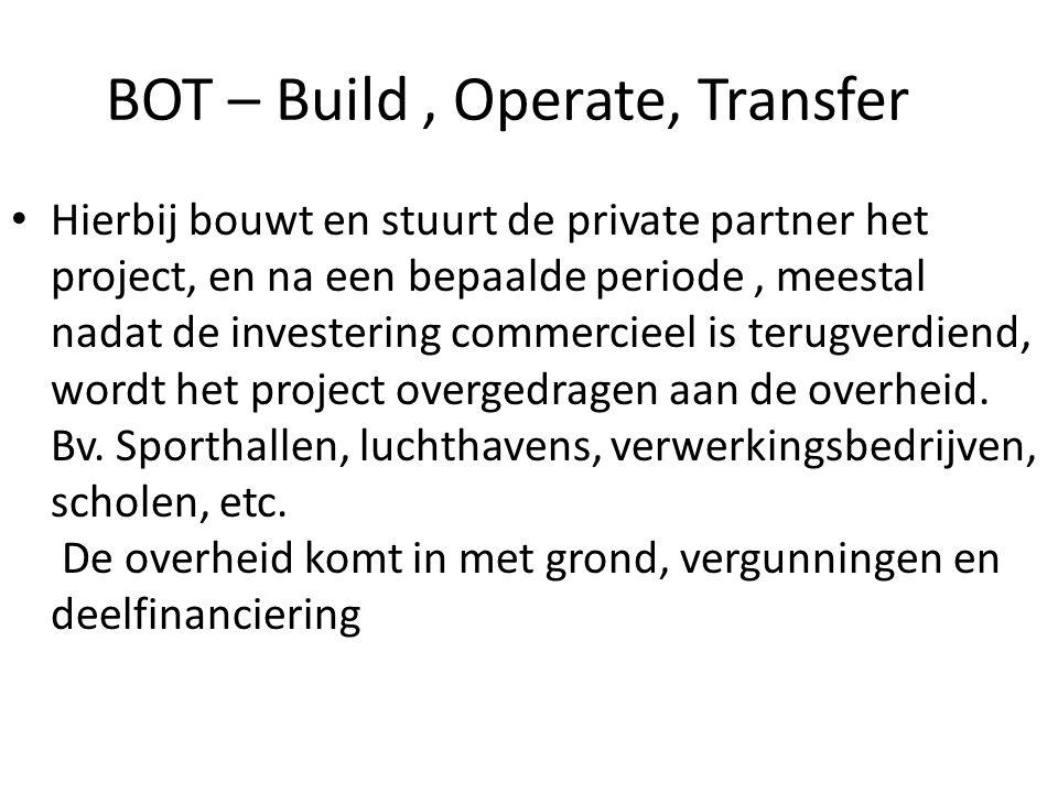 BOT – Build, Operate, Transfer Hierbij bouwt en stuurt de private partner het project, en na een bepaalde periode, meestal nadat de investering commercieel is terugverdiend, wordt het project overgedragen aan de overheid.