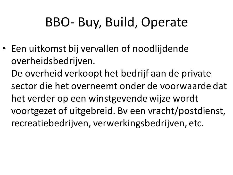 BBO- Buy, Build, Operate Een uitkomst bij vervallen of noodlijdende overheidsbedrijven. De overheid verkoopt het bedrijf aan de private sector die het