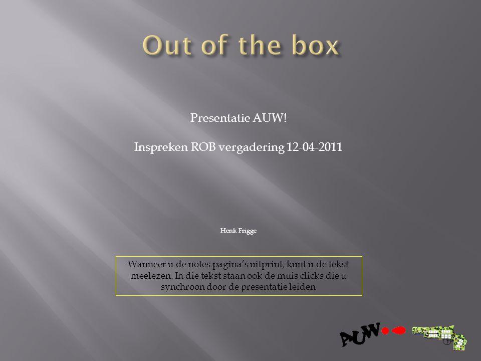 Presentatie AUW! Inspreken ROB vergadering 12-04-2011 Henk Frigge Wanneer u de notes pagina's uitprint, kunt u de tekst meelezen. In die tekst staan o
