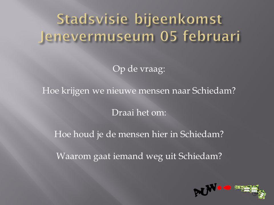 Op de vraag: Hoe krijgen we nieuwe mensen naar Schiedam? Draai het om: Hoe houd je de mensen hier in Schiedam? Waarom gaat iemand weg uit Schiedam?