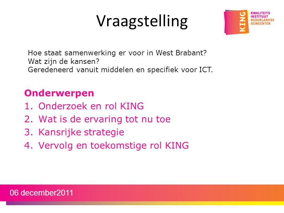 Vraagstelling Onderwerpen 1.Onderzoek en rol KING 2.Wat is de ervaring tot nu toe 3.Kansrijke strategie 4.Vervolg en toekomstige rol KING 06 december2011 Hoe staat samenwerking er voor in West Brabant.