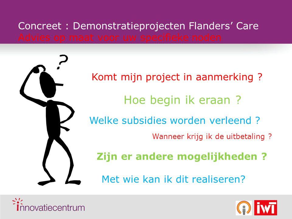 Concreet : Demonstratieprojecten Flanders' Care Advies op maat voor uw specifieke noden Komt mijn project in aanmerking ? Hoe begin ik eraan ? Welke s