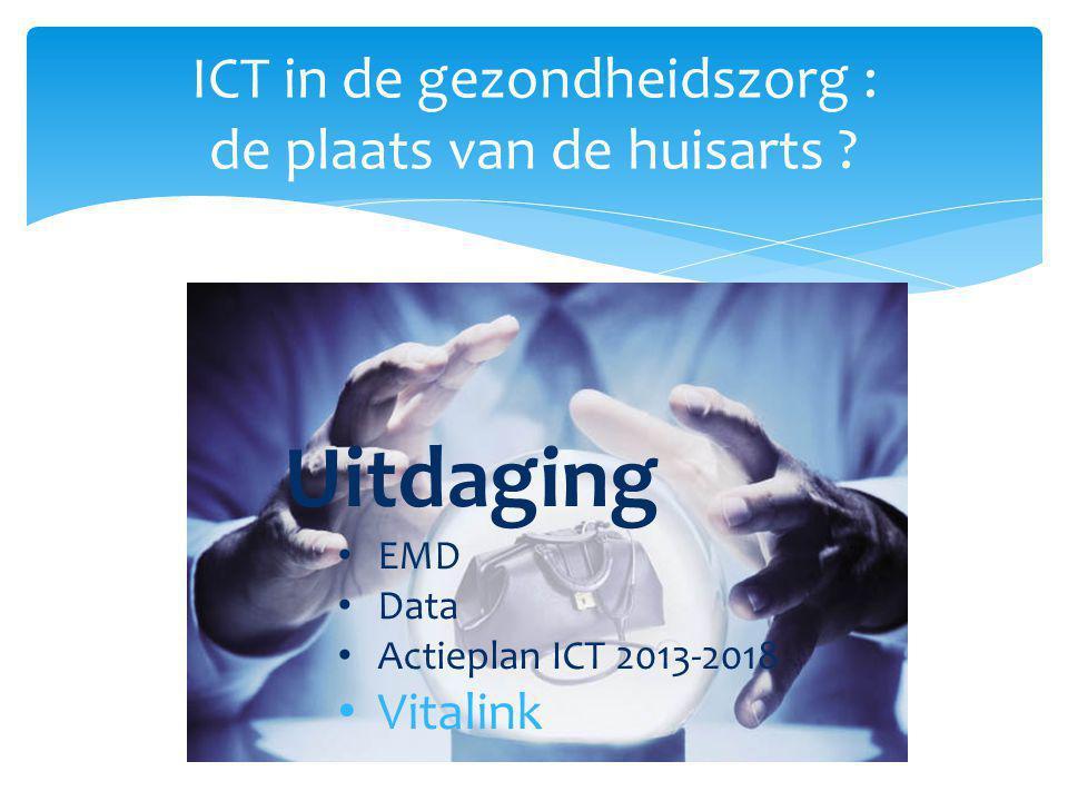 ICT in de gezondheidszorg : de plaats van de huisarts ? Uitdaging EMD Data Actieplan ICT 2013-2018 Vitalink