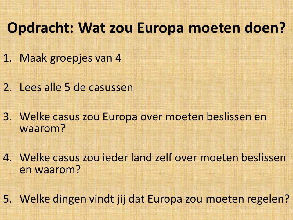 Opdracht: Wat zou Europa moeten doen? 1.Maak groepjes van 4 2.Lees alle 5 de casussen 3.Welke casus zou Europa over moeten beslissen en waarom? 4.Welk