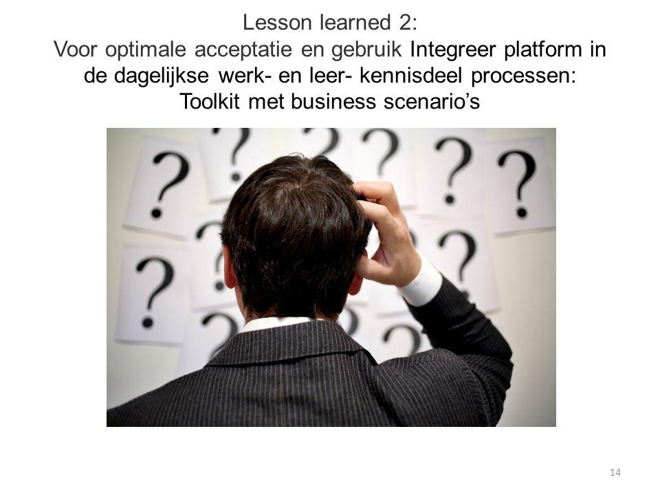 Lesson learned 2: Voor optimale acceptatie en gebruik Integreer platform in de dagelijkse werk- en leer- kennisdeel processen: Toolkit met business scenario's 14