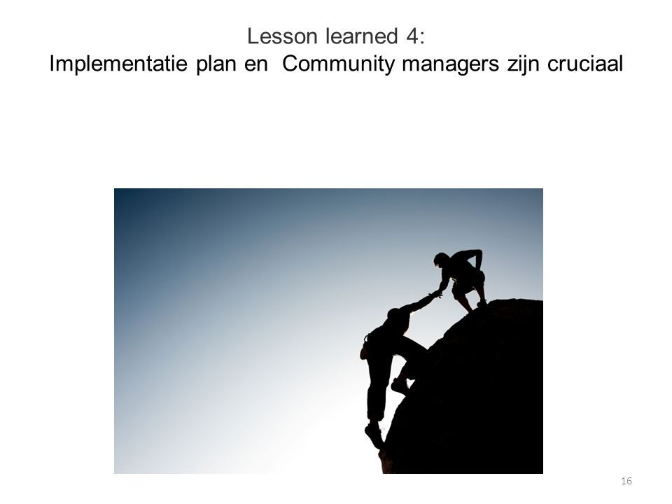 Lesson learned 4: Implementatie plan en Community managers zijn cruciaal 16