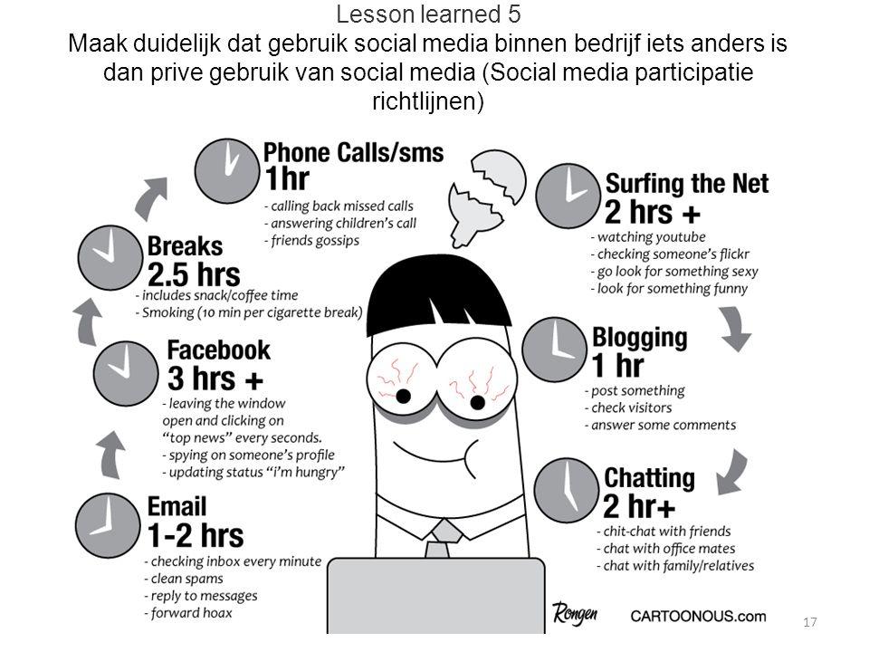 Lesson learned 5 Maak duidelijk dat gebruik social media binnen bedrijf iets anders is dan prive gebruik van social media (Social media participatie richtlijnen) 17