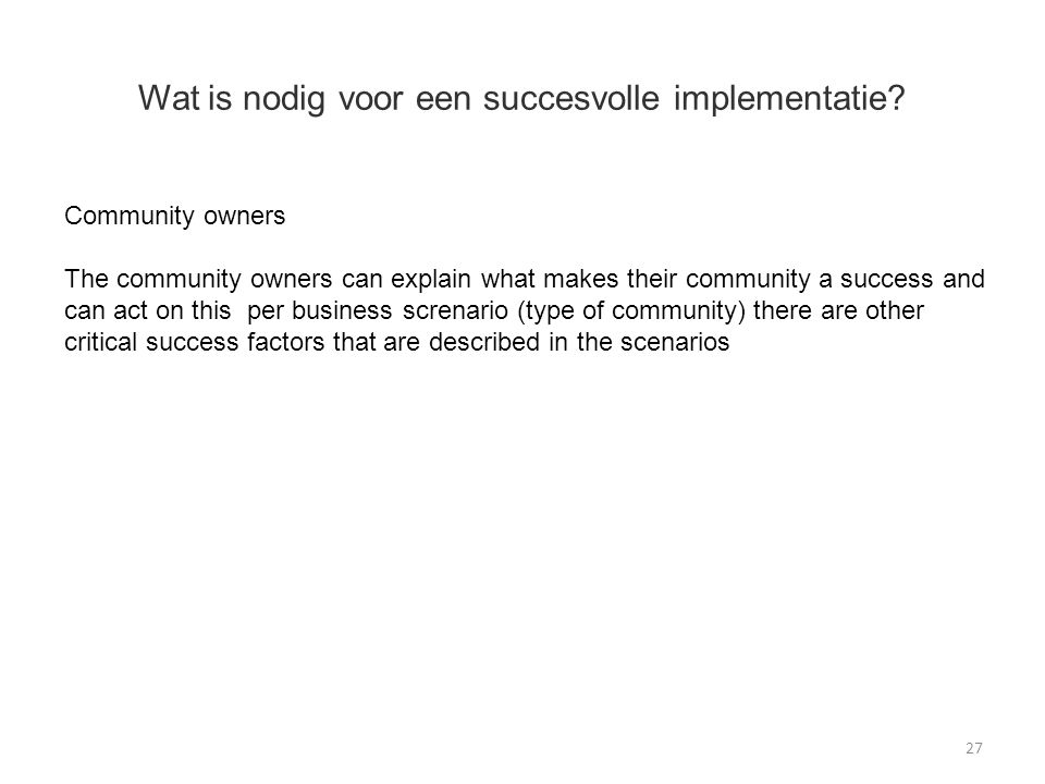 Wat is nodig voor een succesvolle implementatie? 27 Community owners The community owners can explain what makes their community a success and can act
