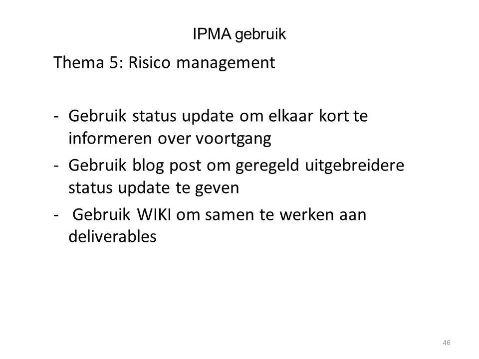 IPMA gebruik Thema 5: Risico management -Gebruik status update om elkaar kort te informeren over voortgang -Gebruik blog post om geregeld uitgebreidere status update te geven - Gebruik WIKI om samen te werken aan deliverables 46