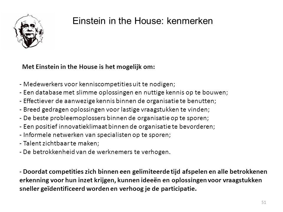 51 Einstein in the House: kenmerken Met Einstein in the House is het mogelijk om: - Medewerkers voor kenniscompetities uit te nodigen; - Een database met slimme oplossingen en nuttige kennis op te bouwen; - Effectiever de aanwezige kennis binnen de organisatie te benutten; - Breed gedragen oplossingen voor lastige vraagstukken te vinden; - De beste probleemoplossers binnen de organisatie op te sporen; - Een positief innovatieklimaat binnen de organisatie te bevorderen; - Informele netwerken van specialisten op te sporen; - Talent zichtbaar te maken; - De betrokkenheid van de werknemers te verhogen.