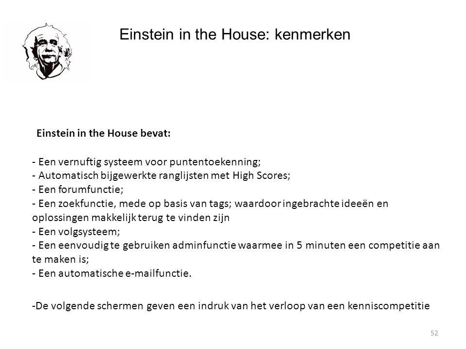 52 Einstein in the House: kenmerken Einstein in the House bevat: - Een vernuftig systeem voor puntentoekenning; - Automatisch bijgewerkte ranglijsten met High Scores; - Een forumfunctie; - Een zoekfunctie, mede op basis van tags; waardoor ingebrachte ideeën en oplossingen makkelijk terug te vinden zijn - Een volgsysteem; - Een eenvoudig te gebruiken adminfunctie waarmee in 5 minuten een competitie aan te maken is; - Een automatische e-mailfunctie.