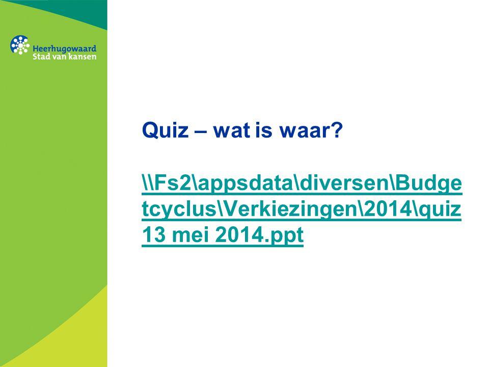 Quiz – wat is waar? \\Fs2\appsdata\diversen\Budge tcyclus\Verkiezingen\2014\quiz 13 mei 2014.ppt \\Fs2\appsdata\diversen\Budge tcyclus\Verkiezingen\20
