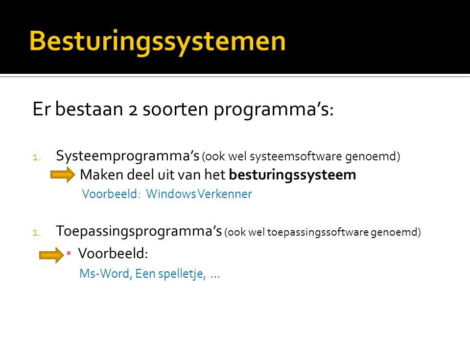 Er bestaan 2 soorten programma's: 1. Systeemprogramma's (ook wel systeemsoftware genoemd) Maken deel uit van het besturingssysteem Voorbeeld: Windows