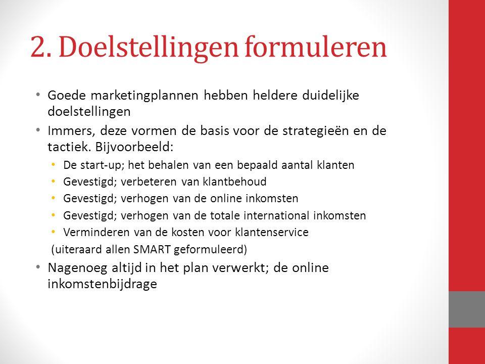 2. Doelstellingen formuleren Goede marketingplannen hebben heldere duidelijke doelstellingen Immers, deze vormen de basis voor de strategieën en de ta