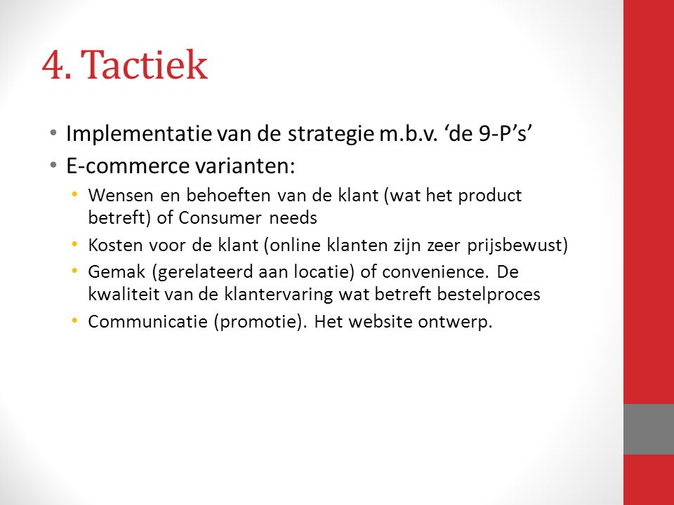 4. Tactiek Implementatie van de strategie m.b.v. 'de 9-P's' E-commerce varianten: Wensen en behoeften van de klant (wat het product betreft) of Consum