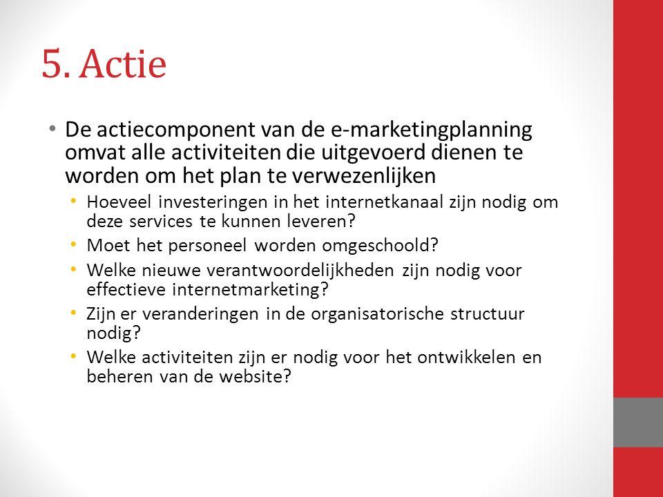 5. Actie De actiecomponent van de e-marketingplanning omvat alle activiteiten die uitgevoerd dienen te worden om het plan te verwezenlijken Hoeveel in