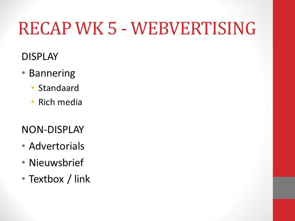 DISPLAY Bannering Standaard Rich media NON-DISPLAY Advertorials Nieuwsbrief Textbox / link RECAP WK 5 - WEBVERTISING