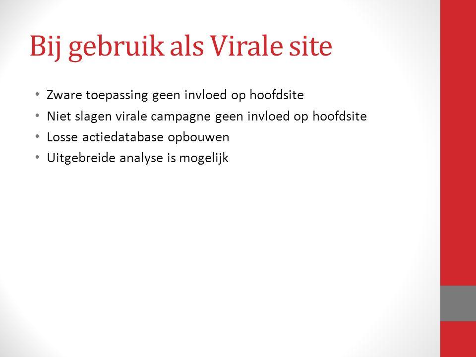 Bij gebruik als Virale site Zware toepassing geen invloed op hoofdsite Niet slagen virale campagne geen invloed op hoofdsite Losse actiedatabase opbou