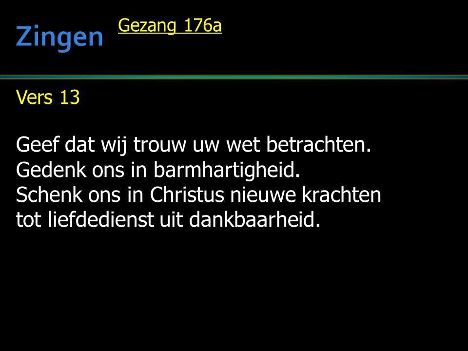 Vers 13 Geef dat wij trouw uw wet betrachten.Gedenk ons in barmhartigheid.