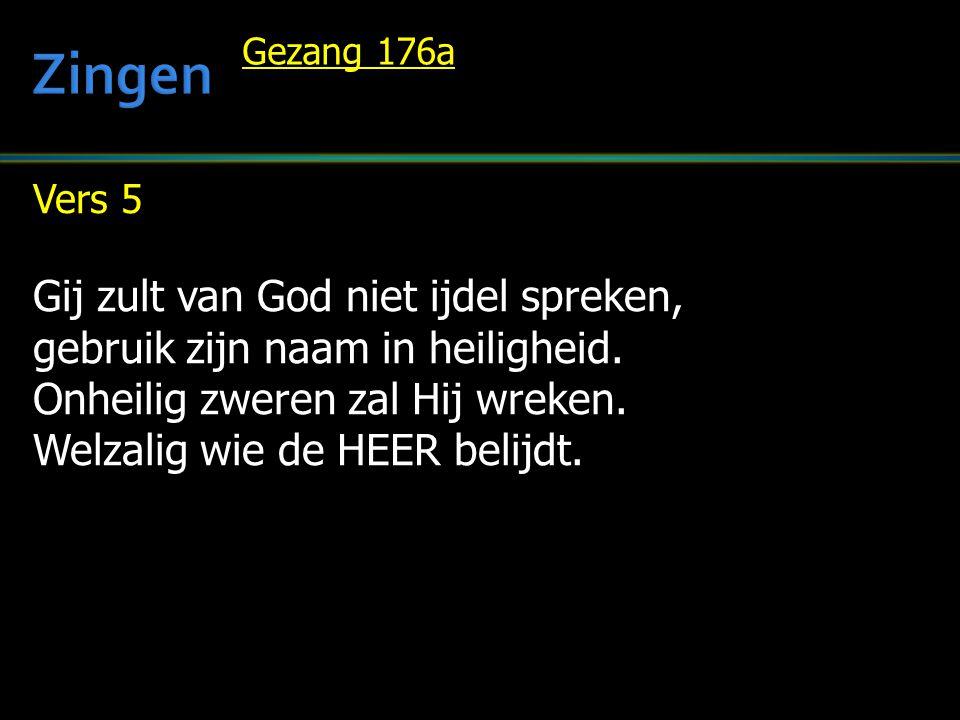 Vers 5 Gij zult van God niet ijdel spreken, gebruik zijn naam in heiligheid. Onheilig zweren zal Hij wreken. Welzalig wie de HEER belijdt. Gezang 176a