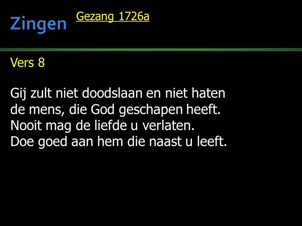 Vers 8 Gij zult niet doodslaan en niet haten de mens, die God geschapen heeft. Nooit mag de liefde u verlaten. Doe goed aan hem die naast u leeft. Gez