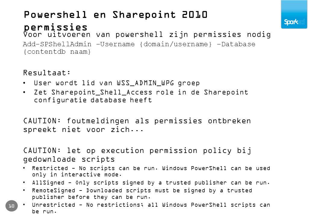 Powershell en Sharepoint 2010 permissies 10 Voor uitvoeren van powershell zijn permissies nodig Add-SPShellAdmin –Username {domain/username} –Database {contentdb naam} Resultaat: User wordt lid van WSS_ADMIN_WPG groep Zet Sharepoint_Shell_Access role in de Sharepoint configuratie database heeft CAUTION: foutmeldingen als permissies ontbreken spreekt niet voor zich...
