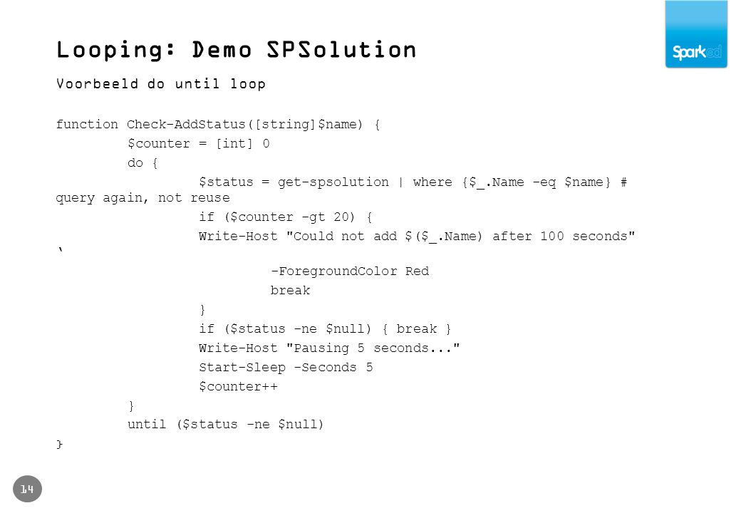 Looping: Demo SPSolution 14 Voorbeeld do until loop function Check-AddStatus([string]$name) { $counter = [int] 0 do { $status = get-spsolution | where {$_.Name -eq $name} # query again, not reuse if ($counter -gt 20) { Write-Host Could not add $($_.Name) after 100 seconds ' -ForegroundColor Red break } if ($status -ne $null) { break } Write-Host Pausing 5 seconds... Start-Sleep -Seconds 5 $counter++ } until ($status -ne $null) }