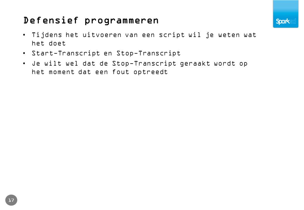 Defensief programmeren 17 Tijdens het uitvoeren van een script wil je weten wat het doet Start-Transcript en Stop-Transcript Je wilt wel dat de Stop-T