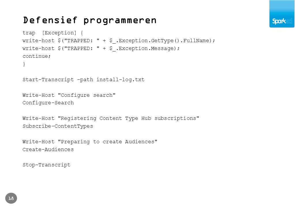 Defensief programmeren 18 trap [Exception] { write-host $( TRAPPED: + $_.Exception.GetType().FullName); write-host $( TRAPPED: + $_.Exception.Message); continue; } Start-Transcript -path install-log.txt Write-Host Configure search Configure-Search Write-Host Registering Content Type Hub subscriptions Subscribe-ContentTypes Write-Host Preparing to create Audiences Create-Audiences Stop-Transcript