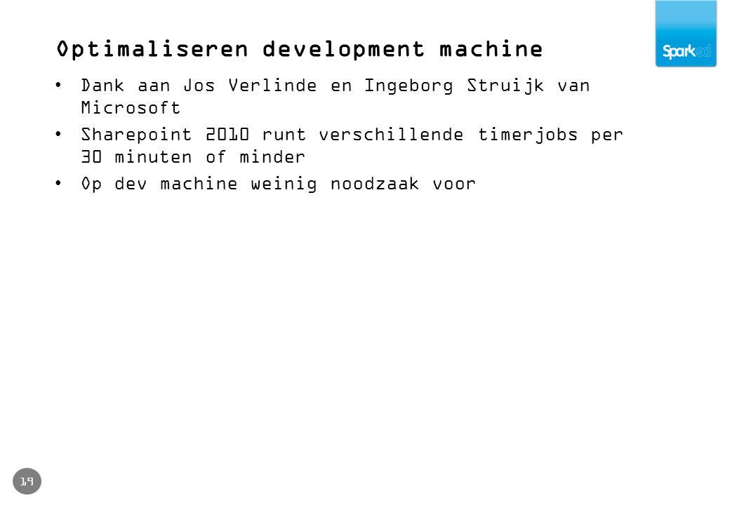 Optimaliseren development machine 19 Dank aan Jos Verlinde en Ingeborg Struijk van Microsoft Sharepoint 2010 runt verschillende timerjobs per 30 minut