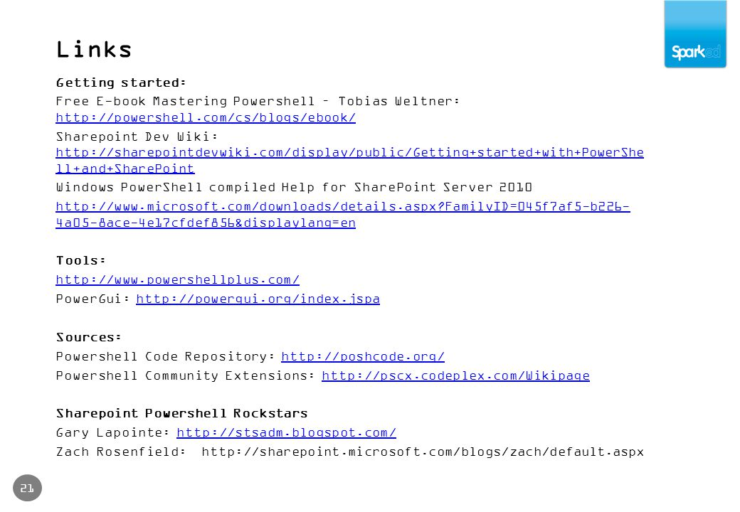 Links 21 Getting started: Free E-book Mastering Powershell – Tobias Weltner:     Sharepoint Dev Wiki:   ll+and+SharePoint   ll+and+SharePoint Windows PowerShell compiled Help for SharePoint Server FamilyID=045f7af5-b226- 4a05-8ace-4e17cfdef856&displaylang=en Tools:   PowerGui:   Sources: Powershell Code Repository:   Powershell Community Extensions:   Sharepoint Powershell Rockstars Gary Lapointe:   Zach Rosenfield: