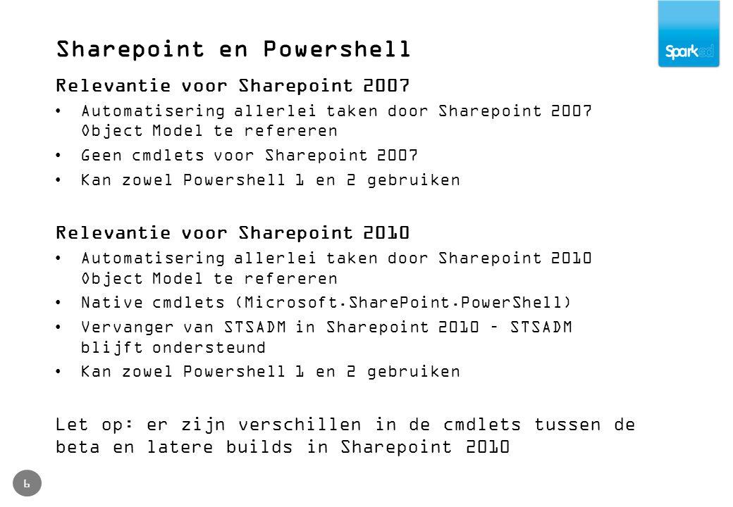 Sharepoint en Powershell 6 Relevantie voor Sharepoint 2007 Automatisering allerlei taken door Sharepoint 2007 Object Model te refereren Geen cmdlets voor Sharepoint 2007 Kan zowel Powershell 1 en 2 gebruiken Relevantie voor Sharepoint 2010 Automatisering allerlei taken door Sharepoint 2010 Object Model te refereren Native cmdlets (Microsoft.SharePoint.PowerShell) Vervanger van STSADM in Sharepoint 2010 – STSADM blijft ondersteund Kan zowel Powershell 1 en 2 gebruiken Let op: er zijn verschillen in de cmdlets tussen de beta en latere builds in Sharepoint 2010