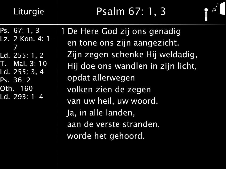 Liturgie Ps.67: 1, 3 Lz.2 Kon. 4: 1- 7 Ld.255: 1, 2 T.Mal. 3: 10 Ld.255: 3, 4 Ps.36: 2 Oth.160 Ld.293: 1-4 1De Here God zij ons genadig en tone ons zi