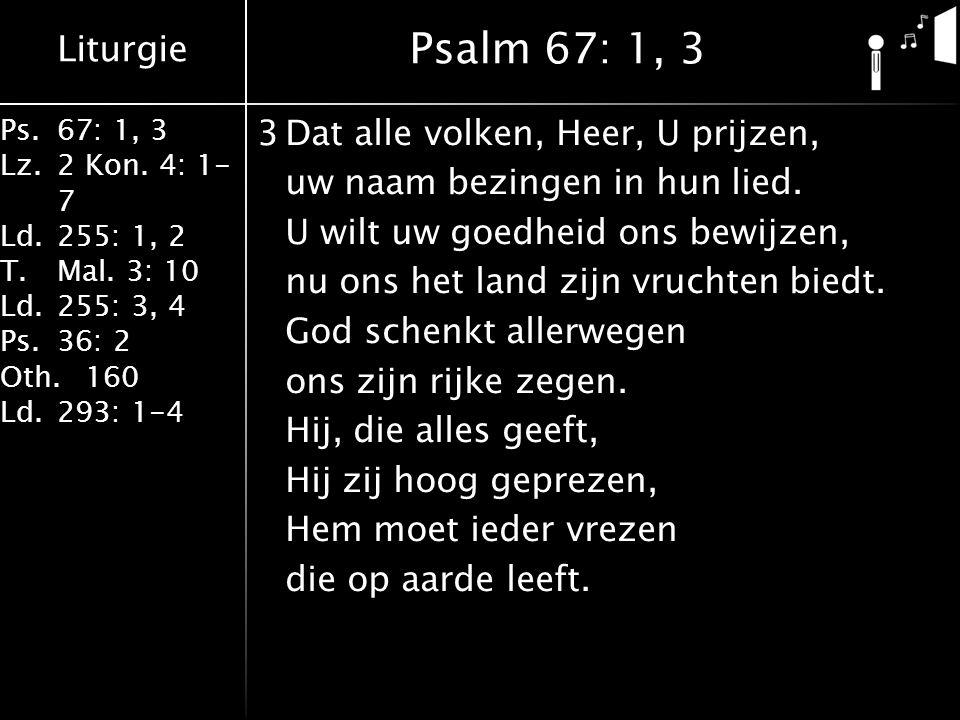 Liturgie Ps.67: 1, 3 Lz.2 Kon. 4: 1- 7 Ld.255: 1, 2 T.Mal. 3: 10 Ld.255: 3, 4 Ps.36: 2 Oth.160 Ld.293: 1-4 3Dat alle volken, Heer, U prijzen, uw naam