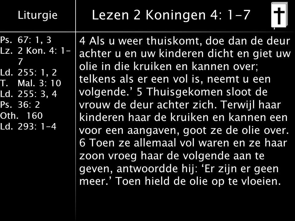 Liturgie Ps.67: 1, 3 Lz.2 Kon. 4: 1- 7 Ld.255: 1, 2 T.Mal. 3: 10 Ld.255: 3, 4 Ps.36: 2 Oth.160 Ld.293: 1-4 Lezen 2 Koningen 4: 1-7 4 Als u weer thuisk
