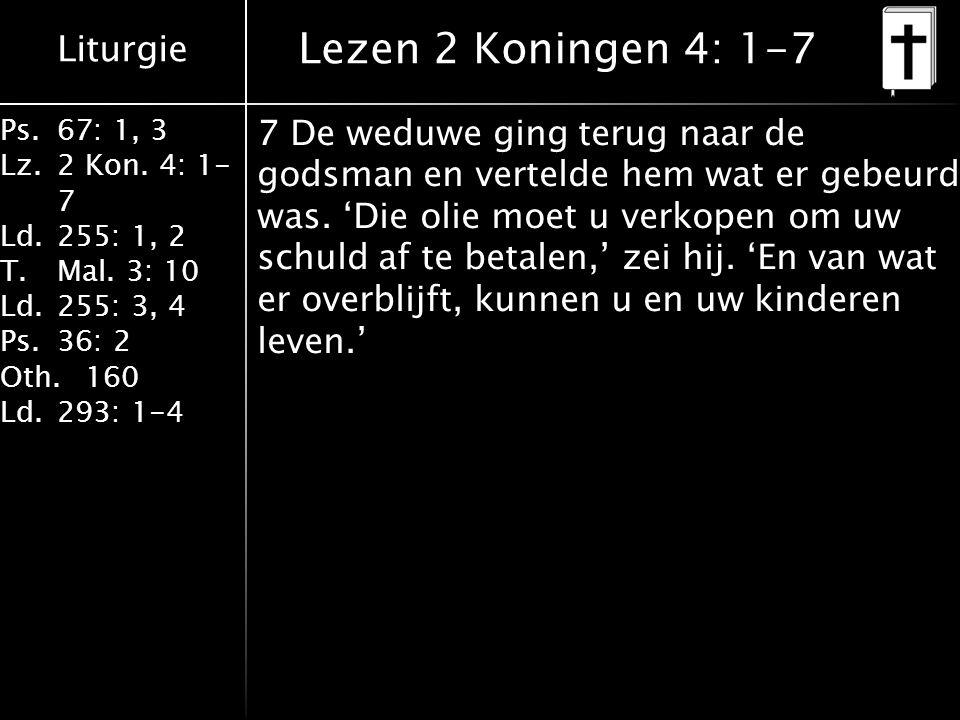 Liturgie Ps.67: 1, 3 Lz.2 Kon. 4: 1- 7 Ld.255: 1, 2 T.Mal. 3: 10 Ld.255: 3, 4 Ps.36: 2 Oth.160 Ld.293: 1-4 Lezen 2 Koningen 4: 1-7 7 De weduwe ging te