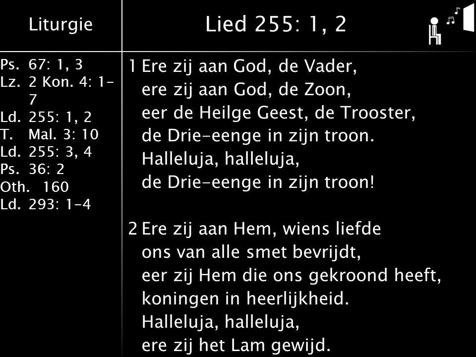 Liturgie Ps.67: 1, 3 Lz.2 Kon. 4: 1- 7 Ld.255: 1, 2 T.Mal. 3: 10 Ld.255: 3, 4 Ps.36: 2 Oth.160 Ld.293: 1-4 1Ere zij aan God, de Vader, ere zij aan God