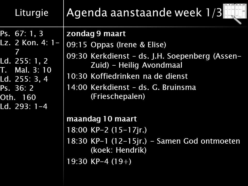 Liturgie Ps.67: 1, 3 Lz.2 Kon. 4: 1- 7 Ld.255: 1, 2 T.Mal. 3: 10 Ld.255: 3, 4 Ps.36: 2 Oth.160 Ld.293: 1-4 Agenda aanstaande week 1/3 zondag 9 maart 0