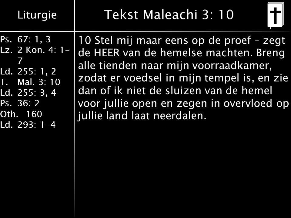 Liturgie Ps.67: 1, 3 Lz.2 Kon. 4: 1- 7 Ld.255: 1, 2 T.Mal. 3: 10 Ld.255: 3, 4 Ps.36: 2 Oth.160 Ld.293: 1-4 Tekst Maleachi 3: 10 10 Stel mij maar eens