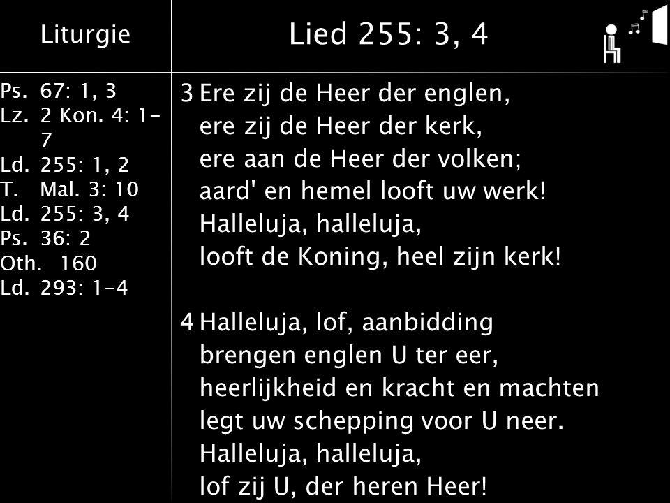 Liturgie Ps.67: 1, 3 Lz.2 Kon. 4: 1- 7 Ld.255: 1, 2 T.Mal. 3: 10 Ld.255: 3, 4 Ps.36: 2 Oth.160 Ld.293: 1-4 3Ere zij de Heer der englen, ere zij de Hee