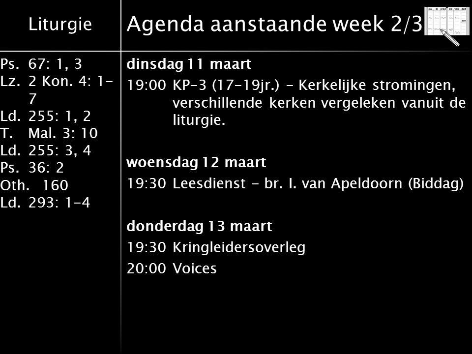 Liturgie Ps.67: 1, 3 Lz.2 Kon. 4: 1- 7 Ld.255: 1, 2 T.Mal. 3: 10 Ld.255: 3, 4 Ps.36: 2 Oth.160 Ld.293: 1-4 Agenda aanstaande week 2/3 dinsdag 11 maart
