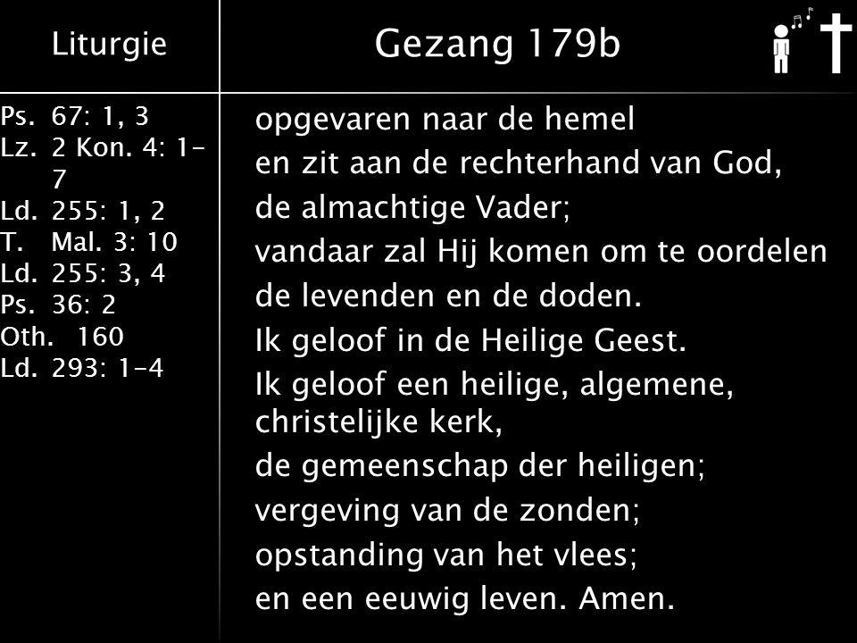 Liturgie Ps.67: 1, 3 Lz.2 Kon. 4: 1- 7 Ld.255: 1, 2 T.Mal. 3: 10 Ld.255: 3, 4 Ps.36: 2 Oth.160 Ld.293: 1-4 opgevaren naar de hemel en zit aan de recht
