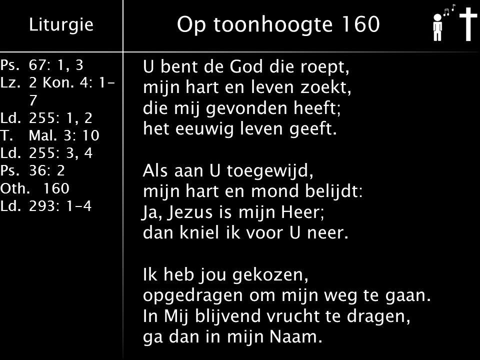 Liturgie Ps.67: 1, 3 Lz.2 Kon. 4: 1- 7 Ld.255: 1, 2 T.Mal. 3: 10 Ld.255: 3, 4 Ps.36: 2 Oth.160 Ld.293: 1-4 U bent de God die roept, mijn hart en leven