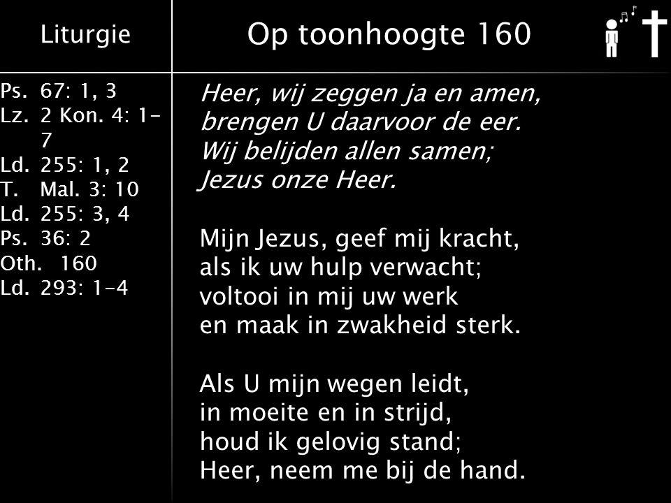 Liturgie Ps.67: 1, 3 Lz.2 Kon. 4: 1- 7 Ld.255: 1, 2 T.Mal. 3: 10 Ld.255: 3, 4 Ps.36: 2 Oth.160 Ld.293: 1-4 Heer, wij zeggen ja en amen, brengen U daar