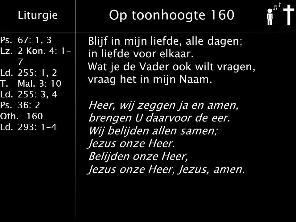Liturgie Ps.67: 1, 3 Lz.2 Kon. 4: 1- 7 Ld.255: 1, 2 T.Mal. 3: 10 Ld.255: 3, 4 Ps.36: 2 Oth.160 Ld.293: 1-4 Blijf in mijn liefde, alle dagen; in liefde