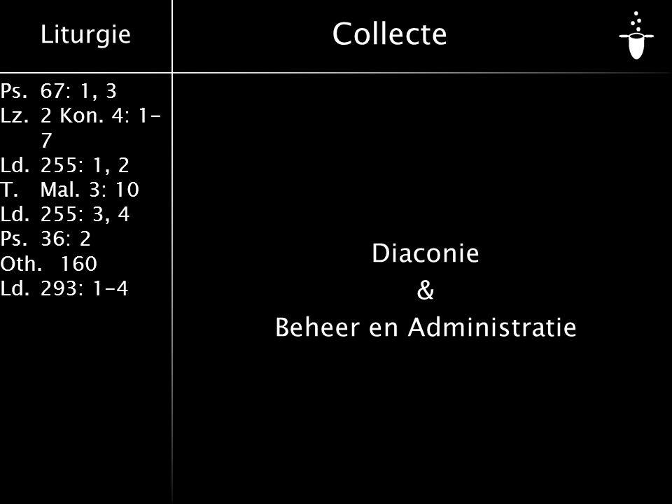 Liturgie Ps.67: 1, 3 Lz.2 Kon. 4: 1- 7 Ld.255: 1, 2 T.Mal. 3: 10 Ld.255: 3, 4 Ps.36: 2 Oth.160 Ld.293: 1-4 Collecte Diaconie & Beheer en Administratie