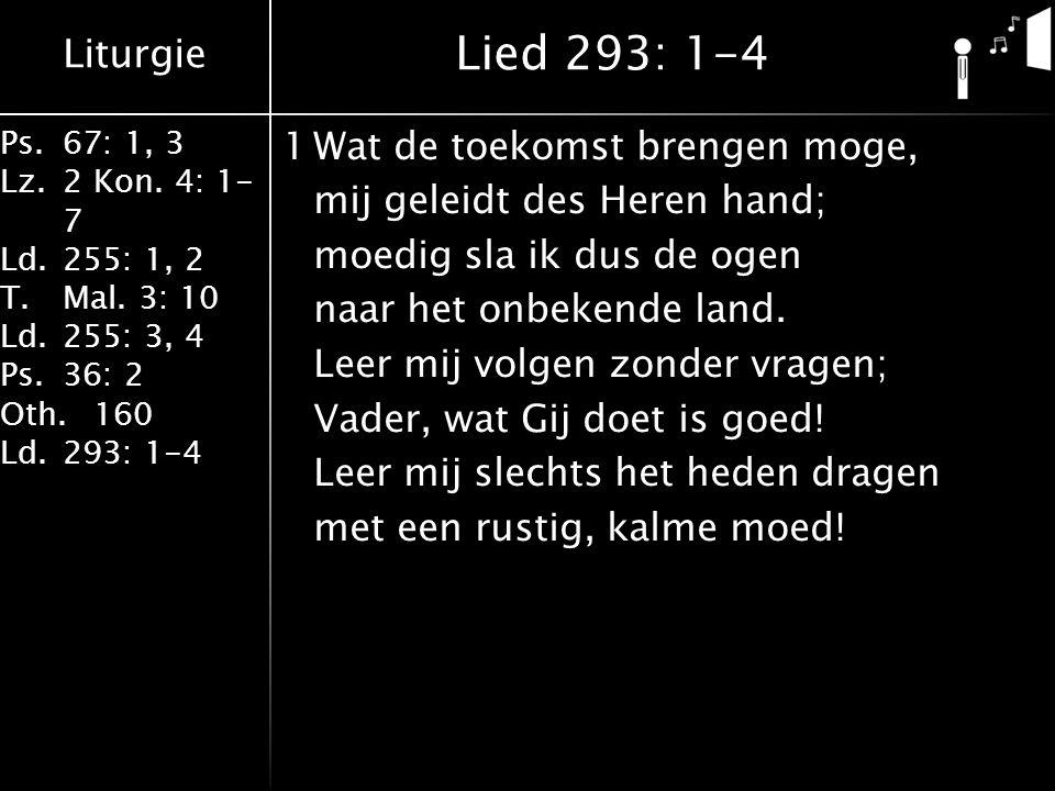 Liturgie Ps.67: 1, 3 Lz.2 Kon. 4: 1- 7 Ld.255: 1, 2 T.Mal. 3: 10 Ld.255: 3, 4 Ps.36: 2 Oth.160 Ld.293: 1-4 1Wat de toekomst brengen moge, mij geleidt